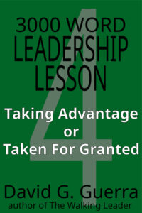 3000 word leadership lesson #4 - taking advantage or taken for granted by David G. Guerra available at Amazon dot com