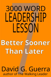 3000 word leadership lesson #7 - better sooner than later by David G. Guerra available at Amazon dot com